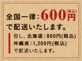 全国一律:600円(税込)で配送いたします。但し、北海道:800円(税込) 沖縄県:1,200円(税込)で配送いたします。